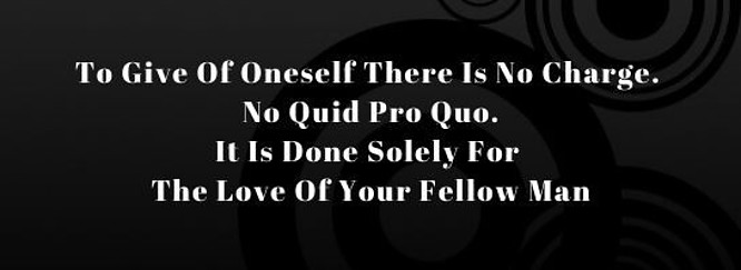 To Give of oneself there is no charge. No quid pro quo. It is done solely for the love of your fellow man